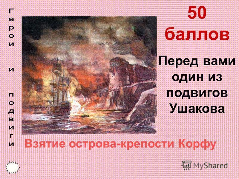 50 баллов Перед вами один из подвигов Ушакова Взятие острова-крепости Корфу