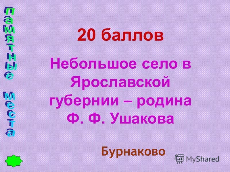 20 баллов Небольшое село в Ярославской губернии – родина Ф. Ф. Ушакова Бурнаково