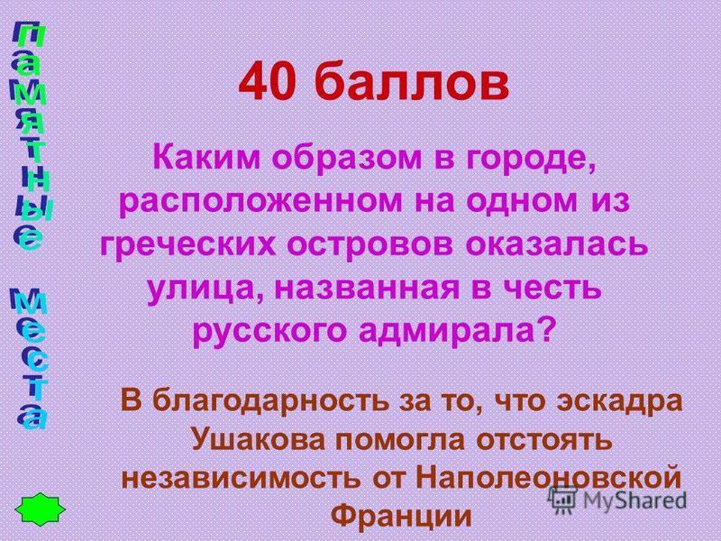 40 баллов Каким образом в городе, расположенном на одном из греческих островов оказалась улица, названная в честь русского адмирала? В благодарность за то, что эскадра Ушакова помогла отстоять независимость от Наполеоновской Франции