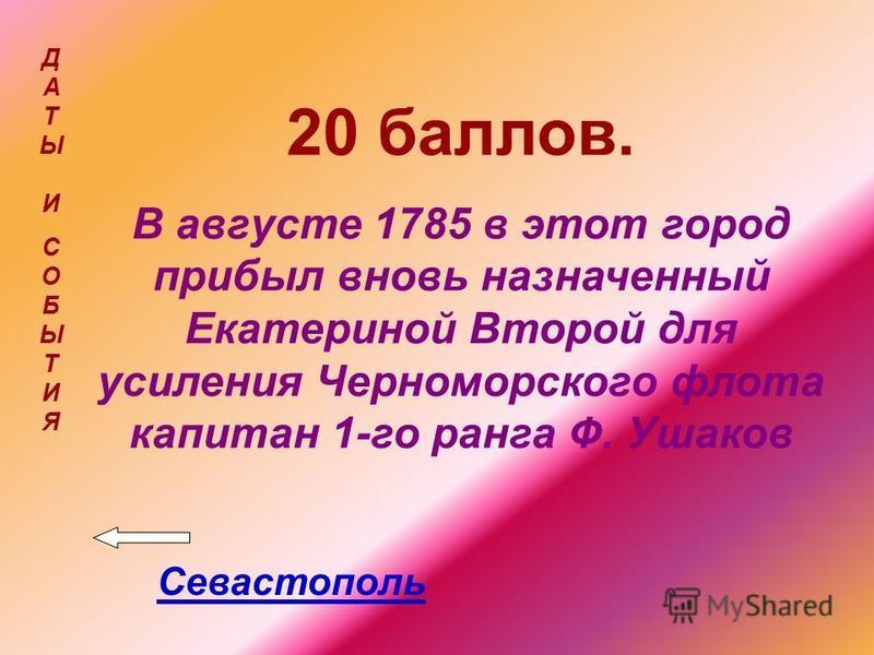 20 баллов. В августе 1785 в этот город прибыл вновь назначенный Екатериной Второй для усиления Черноморского флота капитан 1-го ранга Ф. Ушаков Севастополь ДАТЫ ИСОБЫТИЯДАТЫ ИСОБЫТИЯ