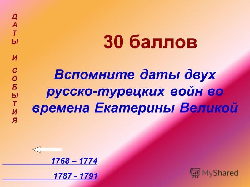 30 баллов Вспомните даты двух русско-турецких войн во времена Екатерины Великой 1768 – 1774 1787 - 1791 ДАТЫ ИСОБЫТИЯДАТЫ ИСОБЫТИЯ