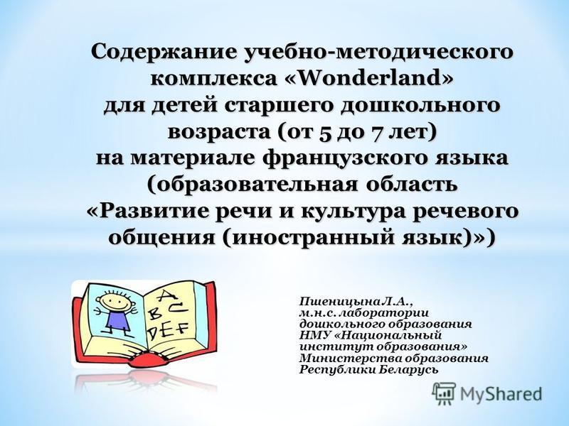 Пшеницына Л.А., м.н.с. лаборатории дошкольного образования НМУ «Национальный институт образования» Министерства образования Республики Беларусь Содержание учебно-методического комплекса «Wonderland» для детей старшего дошкольного возраста (от 5 до 7