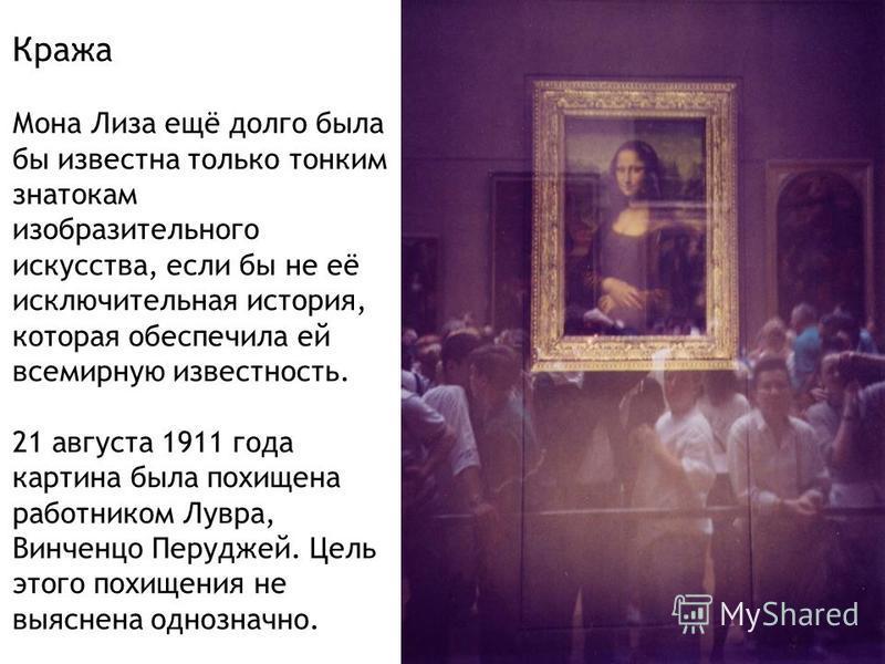 Кража Мона Лиза ещё долго была бы известна только тонким знатокам изобразительного искусства, если бы не её исключительная история, которая обеспечила ей всемирную известность. 21 августа 1911 года картина была похищена работником Лувра, Винченцо Пер