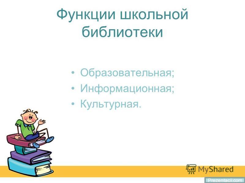Функции школьной библиотеки Образовательная; Информационная; Культурная. Prezentacii.com