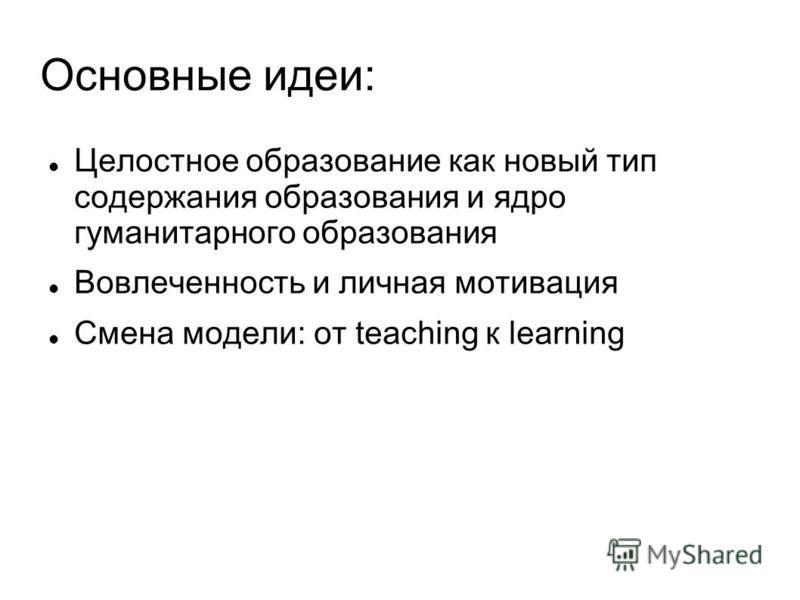 Основные идеи: Целостное образование как новый тип содержания образования и ядро гуманитарного образования Вовлеченность и личная мотивация Смена модели: от teaching к learning