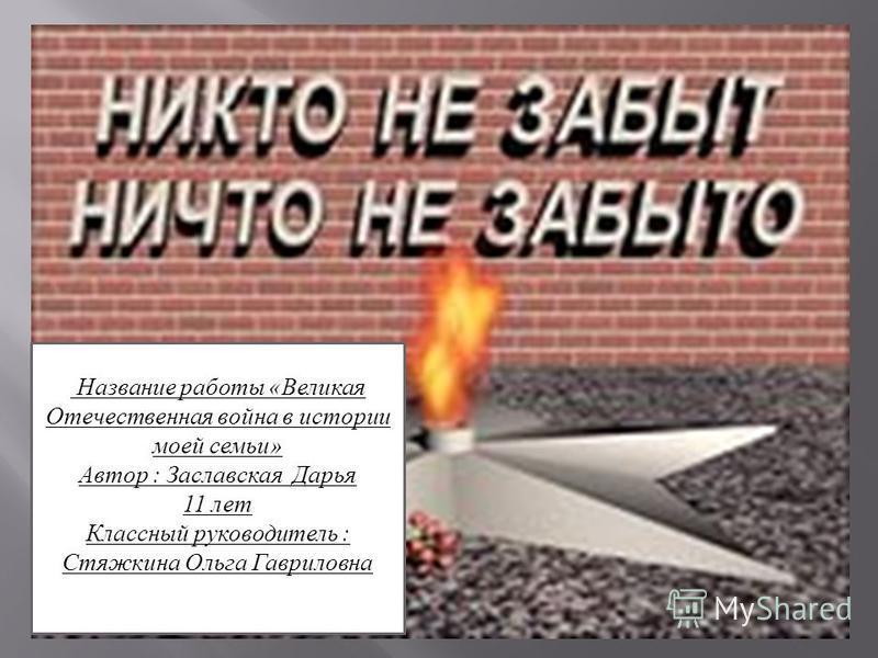Название работы «Великая Отечественная война в истории моей семьи» Автор : Заславская Дарья 11 лет Классный руководитель : Стяжкина Ольга Гавриловна