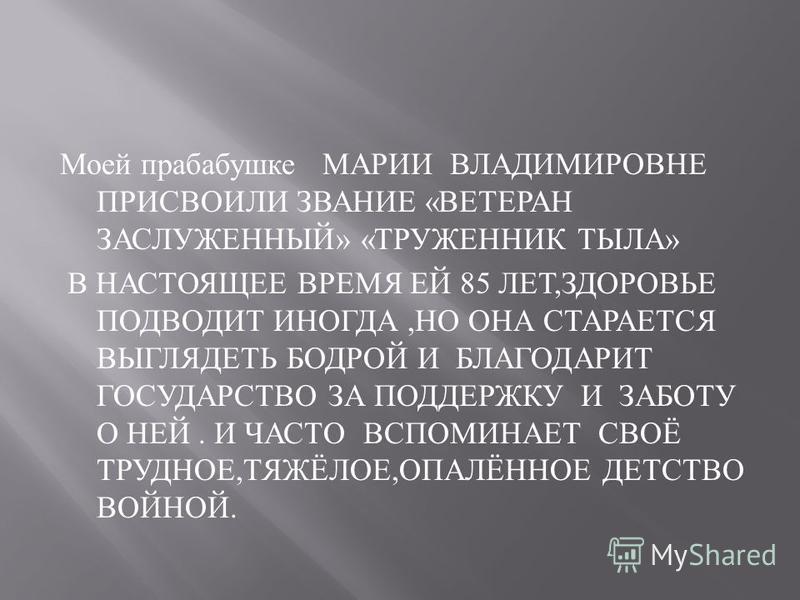 Моей прабабушке МАРИИ ВЛАДИМИРОВНЕ ПРИСВОИЛИ ЗВАНИЕ « ВЕТЕРАН ЗАСЛУЖЕННЫЙ » « ТРУЖЕННИК ТЫЛА » В НАСТОЯЩЕЕ ВРЕМЯ ЕЙ 85 ЛЕТ, ЗДОРОВЬЕ ПОДВОДИТ ИНОГДА, НО ОНА СТАРАЕТСЯ ВЫГЛЯДЕТЬ БОДРОЙ И БЛАГОДАРИТ ГОСУДАРСТВО ЗА ПОДДЕРЖКУ И ЗАБОТУ О НЕЙ. И ЧАСТО ВСПО