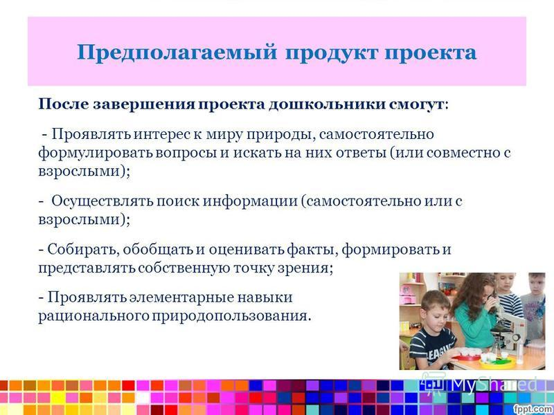 Предполагаемый продукт проекта После завершения проекта дошкольники смогут: - Проявлять интерес к миру природы, самостоятельно формулировать вопросы и искать на них ответы (или совместно с взрослыми); - Осуществлять поиск информации (самостоятельно и