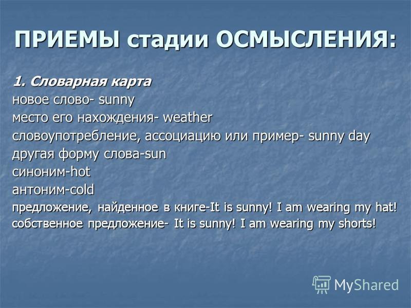 ПРИЕМЫ стадии ОСМЫСЛЕНИЯ: 1. Словарная карта новое слово- sunny место его нахождения- weather словоупотребление, ассоциацию или пример- sunny day другая форму слова-sun синоним-hotантоним-cold предложение, найденное в книге-It is sunny! I am wearing