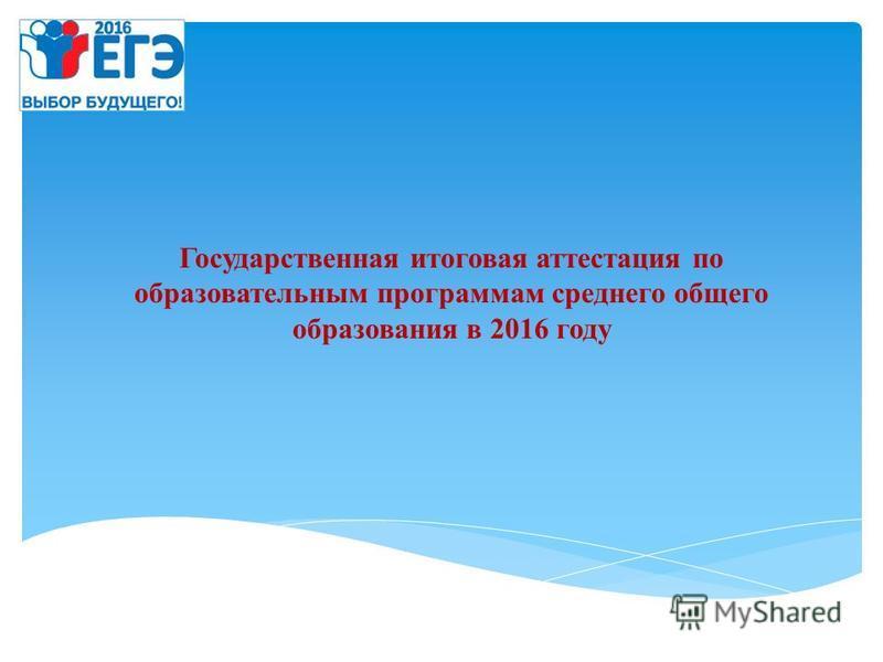 Государственная итоговая аттестация по образовательным программам среднего общего образования в 2016 году