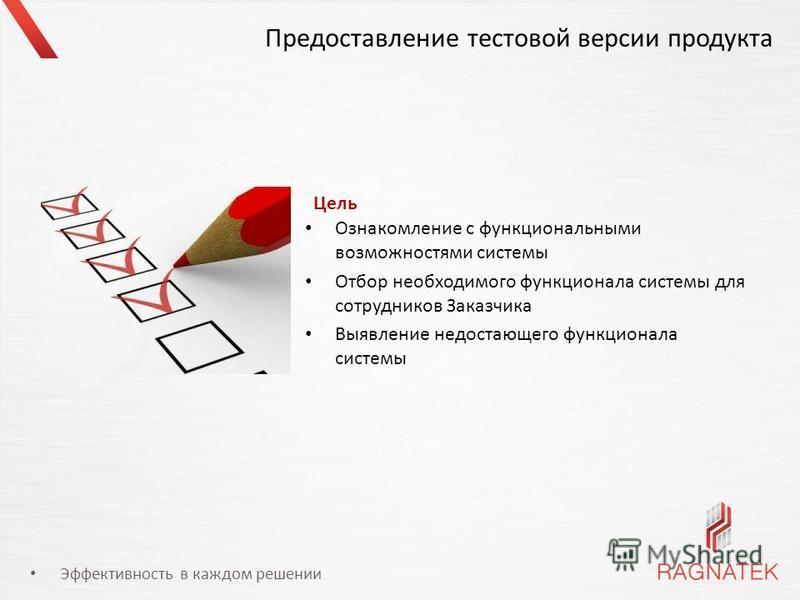 Эффективность в каждом решении Предоставление тестовой версии продукта Ознакомление с функциональными возможностями системы Отбор необходимого функционала системы для сотрудников Заказчика Выявление недостающего функционала системы Цель