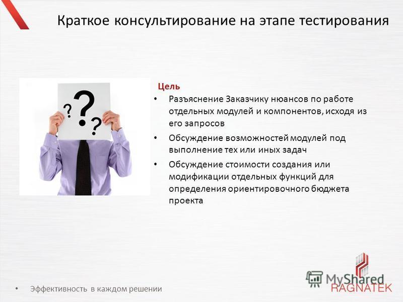 Эффективность в каждом решении Краткое консультирование на этапе тестирования Разъяснение Заказчику нюансов по работе отдельных модулей и компонентов, исходя из его запросов Обсуждение возможностей модулей под выполнение тех или иных задач Обсуждение