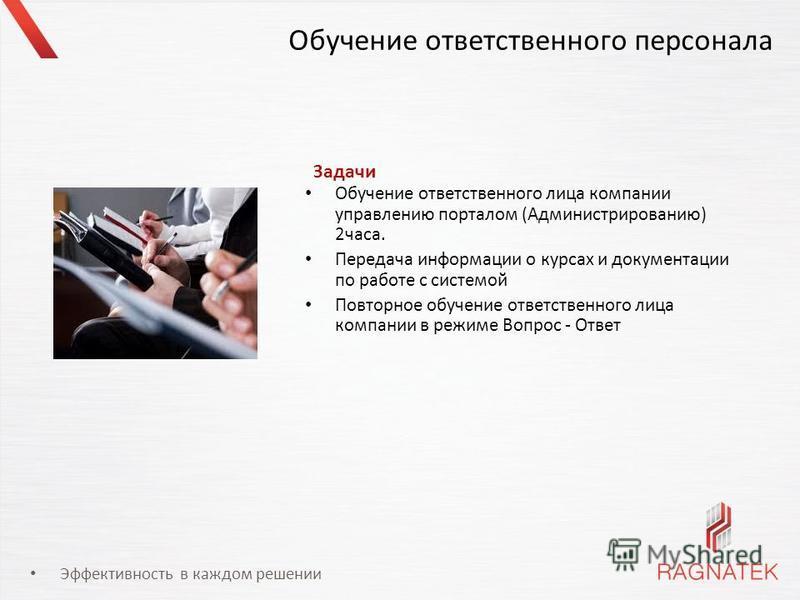 Эффективность в каждом решении Обучение ответственного персонала Обучение ответственного лица компании управлению порталом (Администрированию) 2 часа. Передача информации о курсах и документации по работе с системой Повторное обучение ответственного
