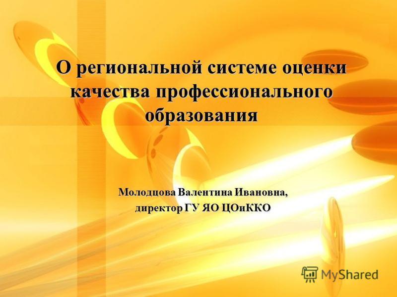 О региональной системе оценки качества профессионального образования Молодцова Валентина Ивановна, директор ГУ ЯО ЦОиККО