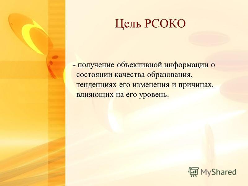 Цель РСОКО - получение объективной информации о состоянии качества образования, тенденциях его изменения и причинах, влияющих на его уровень.
