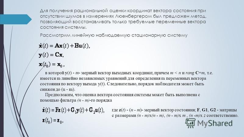 Для получения рациональной оценки координат вектора состояния при отсутствии шумов в измерениях Люенбергером был предложен метод, позволяющий восстанавливать только требуемые переменные вектора состояния системы. Рассмотрим линейную наблюдаемую стаци