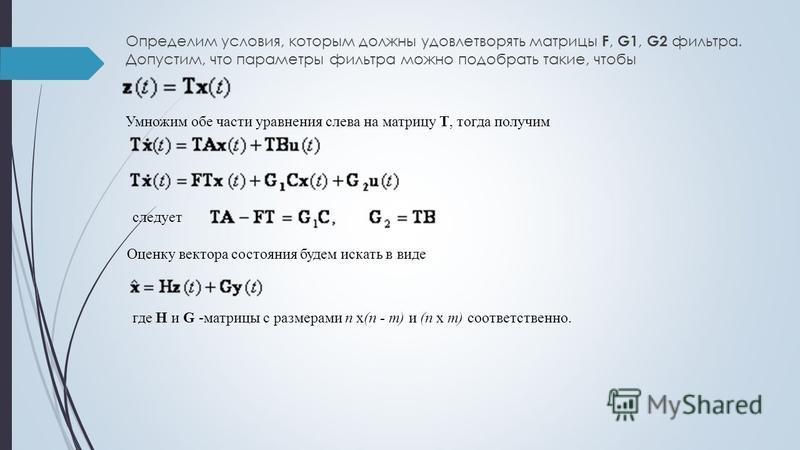 Определим условия, которым должны удовлетворять матрицы F, G1, G2 фильтра. Допустим, что параметры фильтра можно подобрать такие, чтобы Умножим обе части уравнения слева на матрицу Т, тогда получим следует Оценку вектора состояния будем искать в виде