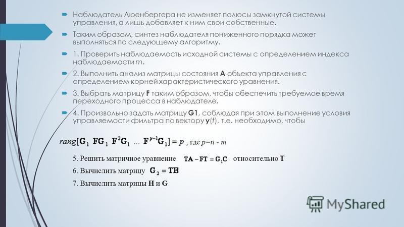 Наблюдатель Люенбергера не изменяет полюсы замкнутой системы управления, а лишь добавляет к ним свои собственные. Таким образом, синтез наблюдателя пониженного порядка может выполняться по следующему алгоритму. 1. Проверить наблюдаемость исходной сис