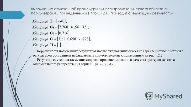 Выполнение отмеченной процедуры для электромеханического объекта с параметрами, приведенными в табл. 12.1., приводит следующим результатам. Корректность полученных результатов подтверждают динамические характеристики системы с регулятором состояния и