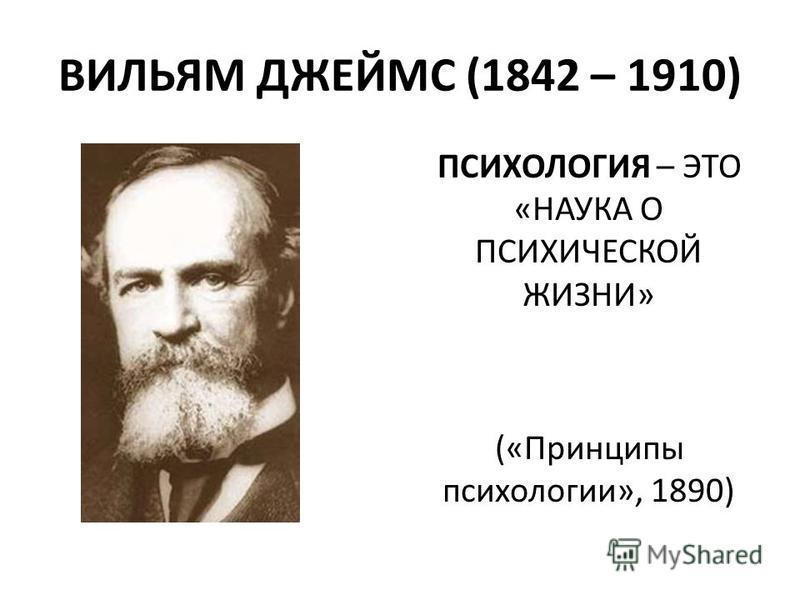 ВИЛЬЯМ ДЖЕЙМС (1842 – 1910) ПСИХОЛОГИЯ – ЭТО «НАУКА О ПСИХИЧЕСКОЙ ЖИЗНИ» («Принципы психологии», 1890)