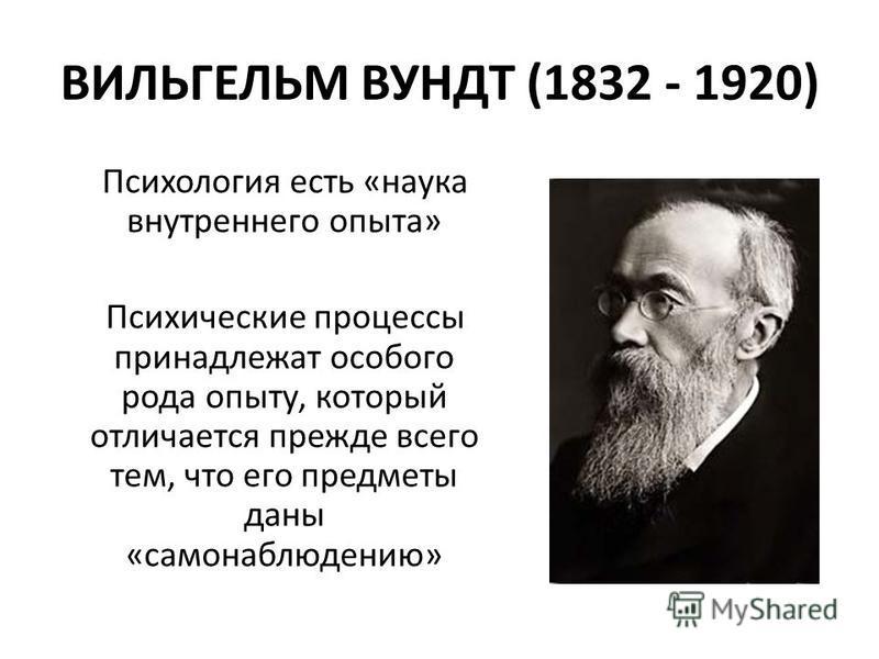 ВИЛЬГЕЛЬМ ВУНДТ (1832 - 1920) Психология есть «наука внутреннего опыта» Психические процессы принадлежат особого рода опыту, который отличается прежде всего тем, что его предметы даны «самонаблюдению»