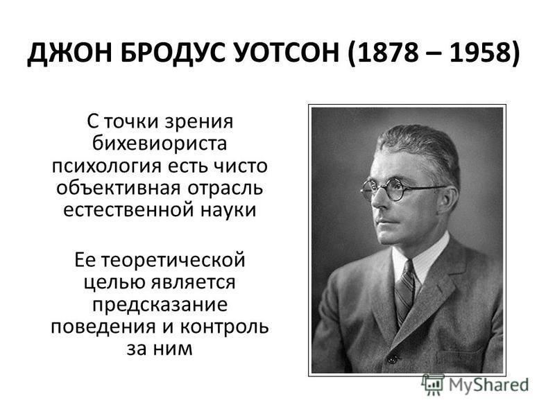 ДЖОН БРОДУС УОТСОН (1878 – 1958) С точки зрения бихевиориста психология есть чисто объективная отрасль естественной науки Ее теоретической целью является предсказание поведения и контроль за ним