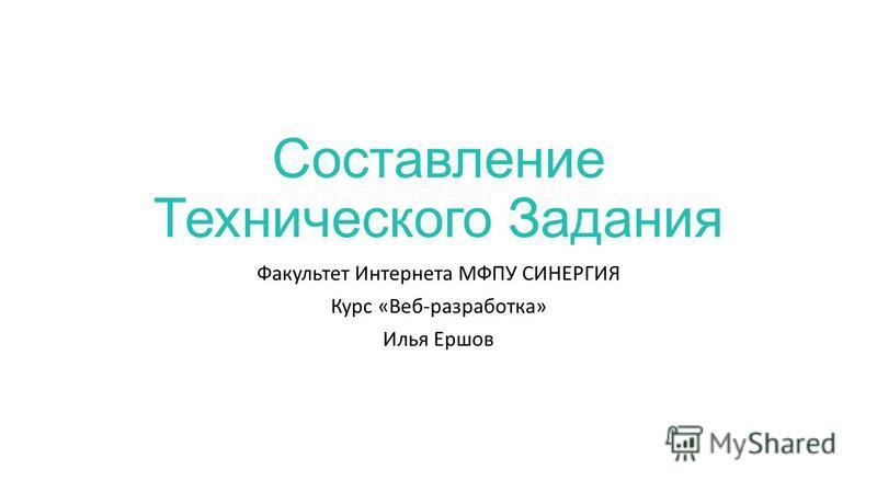 Составление Технического Задания Факультет Интернета МФПУ СИНЕРГИЯ Курс «Веб-разработка» Илья Ершов