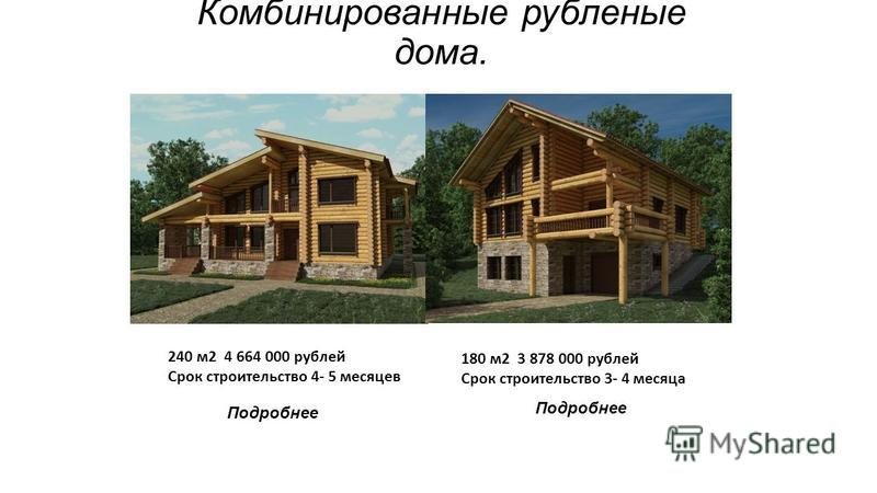 Комбинированные рубленые дома. 240 м 2 4 664 000 рублей Срок строительство 4- 5 месяцев 180 м 2 3 878 000 рублей Срок строительство 3- 4 месяца Подробнее