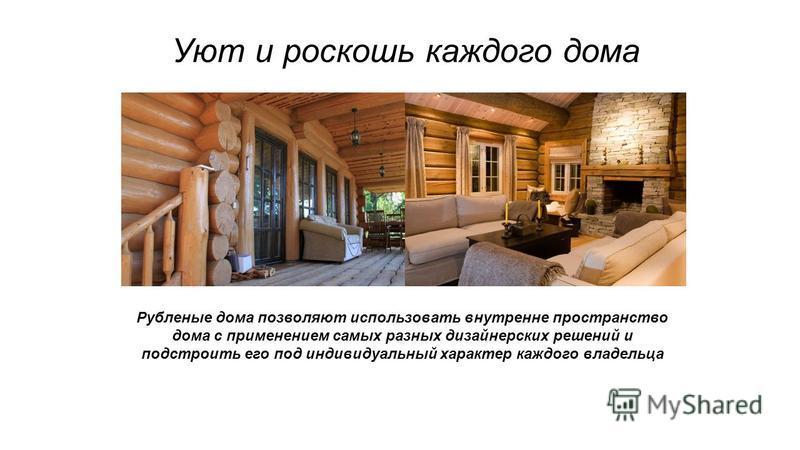 Уют и роскошь каждого дома Рубленые дома позволяют использовать внутренне пространство дома с применением самых разных дизайнерских решений и подстроить его под индивидуальный характер каждого владельца
