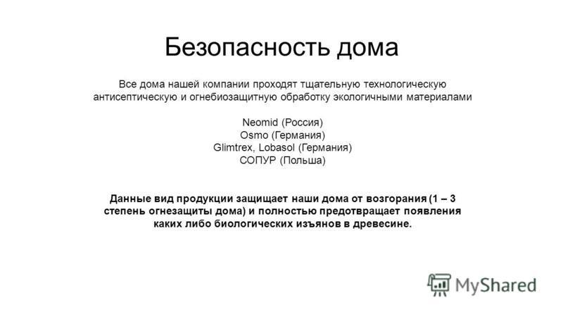 Безопасность дома Все дома нашей компании проходят тщательную технологическую антисептическую и огнебиозащитную обработку экологичными материалами Neomid (Россия) Osmo (Германия) Glimtrex, Lobasol (Германия) СОПУР (Польша) Данные вид продукции защища