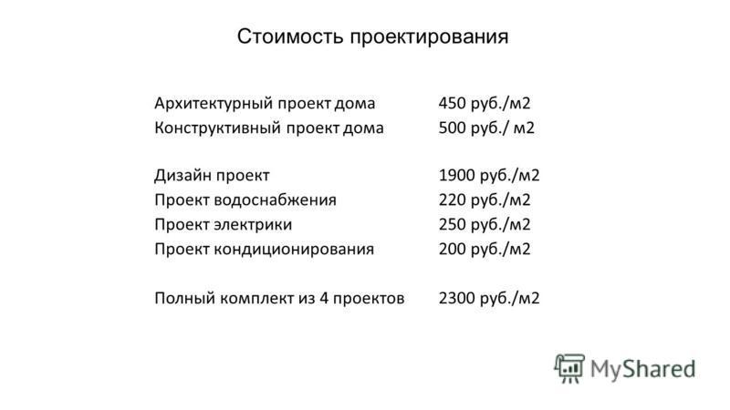 Стоимость проектирования Архитектурный проект дома 450 руб./м 2 Конструктивный проект дома 500 руб./ м 2 Дизайн проект 1900 руб./м 2 Проект водоснабжения 220 руб./м 2 Проект электрики 250 руб./м 2 Проект кондиционирования 200 руб./м 2 Полный комплект