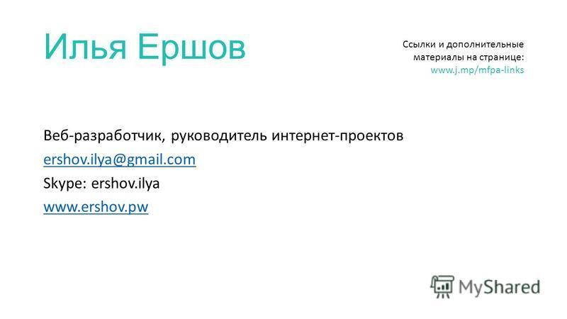 Илья Ершов Веб-разработчик, руководитель интернет-проектов ershov.ilya@gmail.com Skype: ershov.ilya www.ershov.pw Ссылки и дополнительные материалы на странице: www.j.mp/mfpa-links