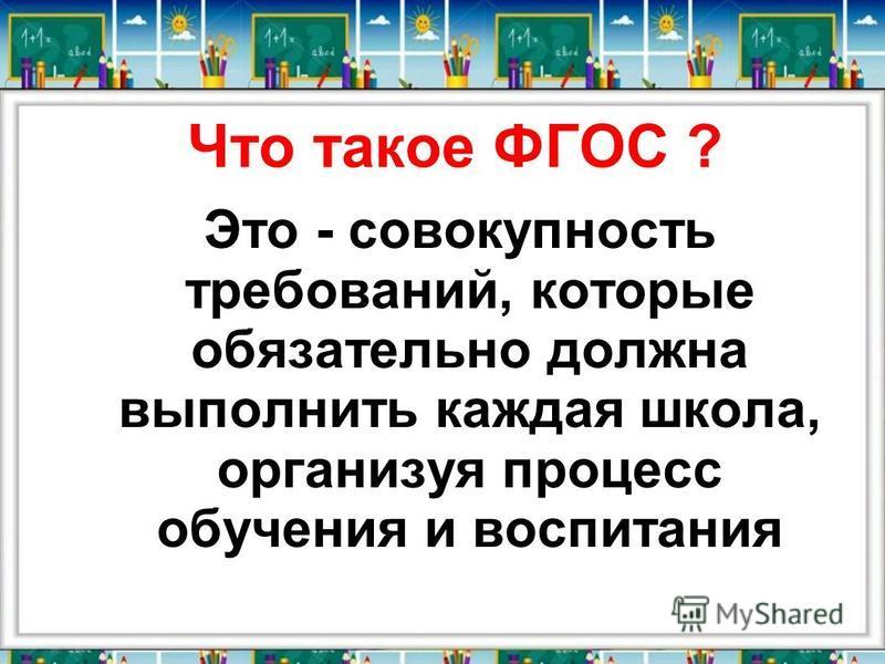 Что такое ФГОС ? Это - совокупность требований, которые обязательно должна выполнить каждая школа, организуя процесс обучения и воспитания