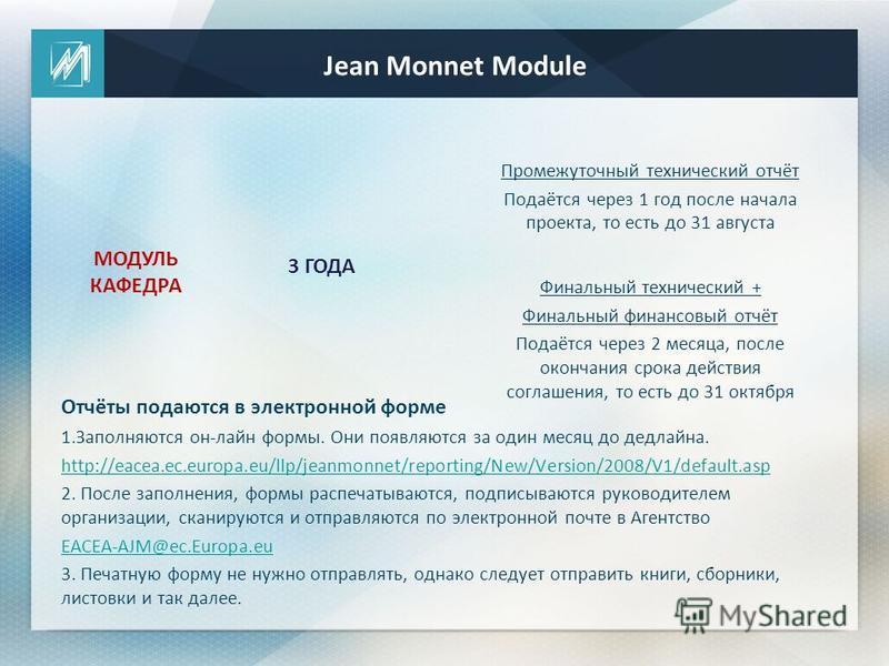 Финальный технический + Финальный финансовый отчёт Подаётся через 2 месяца, после окончания срока действия соглашения, то есть до 31 октября МОДУЛЬ КАФЕДРА Jean Monnet Module 3 ГОДА Отчёты подаются в электронной форме 1. Заполняются он-лайн формы. Он