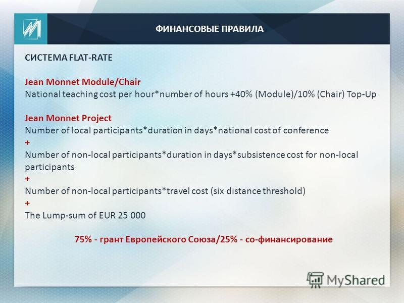 ФИНАНСОВЫЕ ПРАВИЛА СИСТЕМА FLAT-RATE Jean Monnet Module/Chair National teaching cost per hour*number of hours +40% (Module)/10% (Chair) Top-Up Jean Monnet Project Number of local participants*duration in days*national cost of conference + Number of n