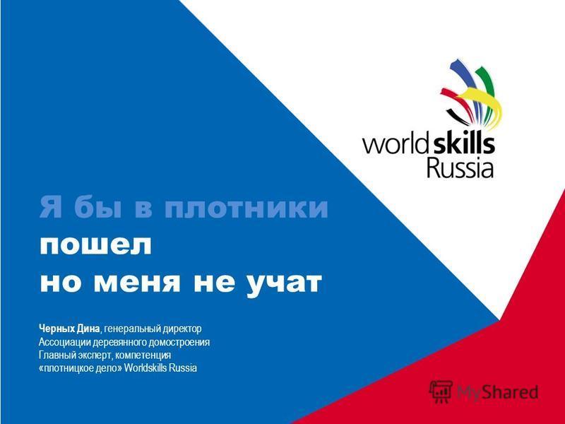 Я бы в плотники пошел но меня не учат Черных Дина, генеральный директор Ассоциации деревянного домостроения Главный эксперт, компетенция «плотницкое дело» Worldskills Russia