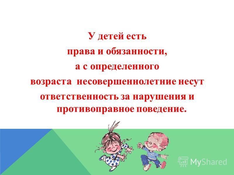 У детей есть права и обязанности, а с определенного возраста несовершеннолетние несут ответственность за нарушения и противоправное поведение.