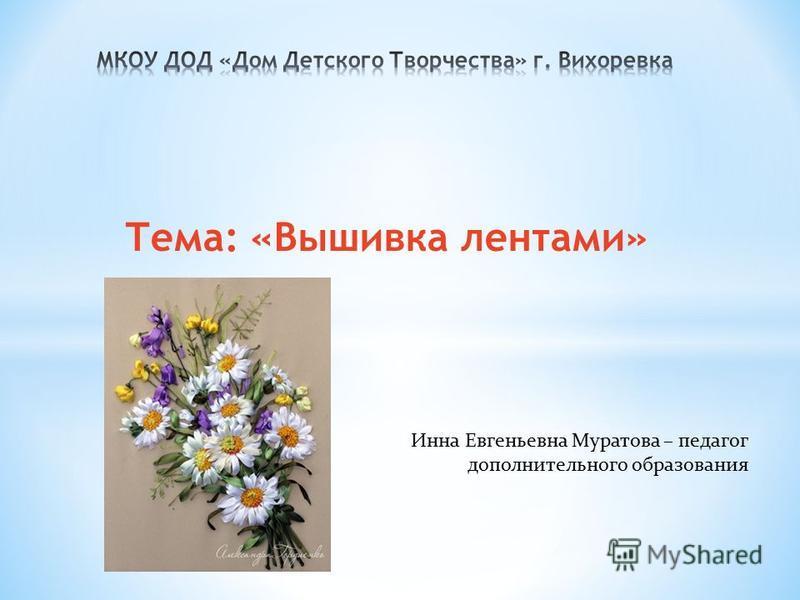 Тема: «Вышивка лентами» Инна Евгеньевна Муратова – педагог дополнительного образования