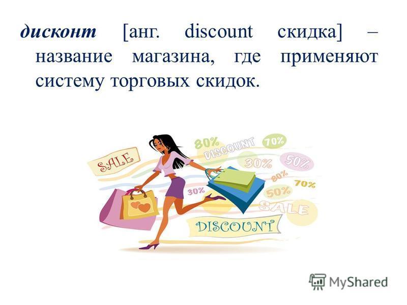 дисконт [ганг. discount скидка] – название магазина, где применяют систему торговых скидок.