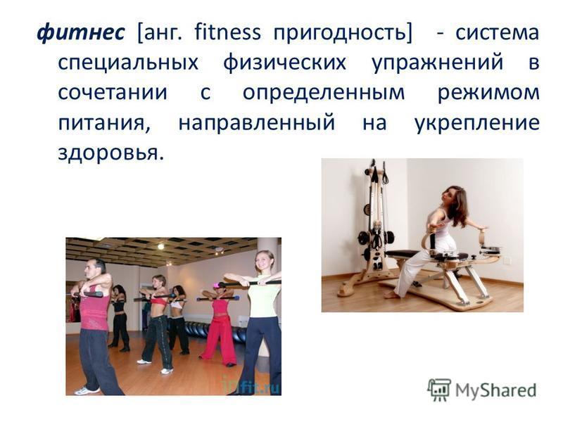 фитнес [ганг. fitness пригодность] - система специальных физических упражнений в сочетании с определенным режимом питания, направленный на укрепление здоровья.