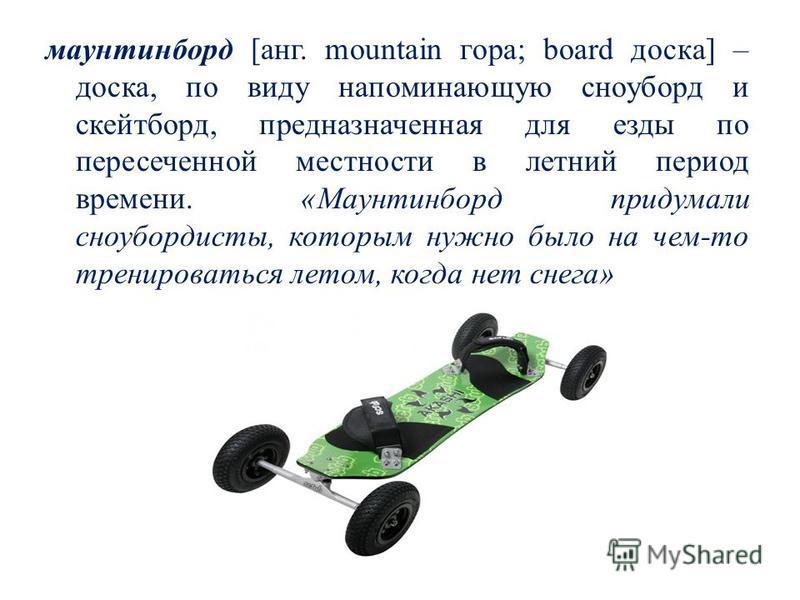 маунтинборд [ганг. mountain гора; board доска] – доска, по виду напоминающую сноуборд и скейтборд, предназначенная для езды по пересеченной местности в летний период времени. «Маунтинборд придумали сноубордисты, которым нужно было на чем-то тренирова