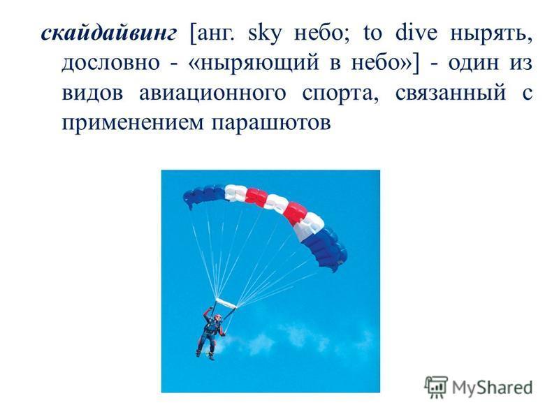 скайдайвинг [ганг. sky небо; to dive нырять, дословно - «ныряющий в небо»] - один из видов авиационного спорта, связанный с применением парашютов
