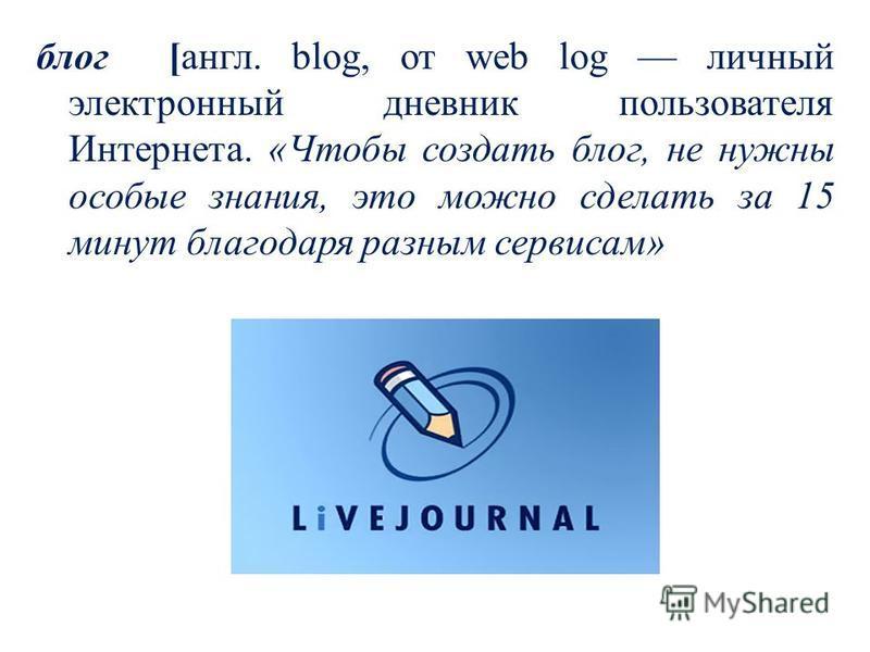 блог [гангл. blog, от web log личный электронный дневник пользователя Интернета. «Чтобы создать блог, не нужны особые знания, это можно сделать за 15 минут благодаря разным сервисам»