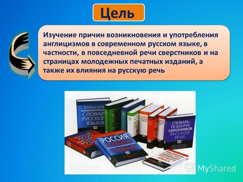 Изучение причин возникновения и употребления ганглицизмов в современном русском языке, в частности, в повседневной речи сверстников и на страницах молодежных печатных изданий, а также их влияния на русскую речь Цель