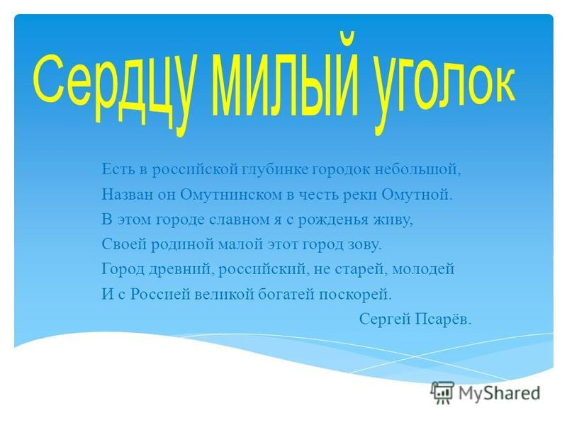 Есть в российской глубинке городок небольшой, Назван он Омутнинском в честь реки Омутной. В этом городе славном я с рожденья живу, Своей родиной малой этот город зову. Город древний, российский, не старей, молодей И с Россией великой богатей поскорей