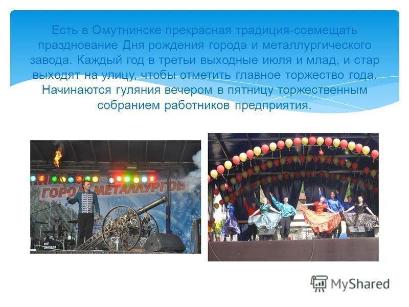Есть в Омутнинске прекрасная традиция - совмещать празднование Дня рождения города и металлургического завода. Каждый год в третьи выходные июля и млад, и стар выходят на улицу, чтобы отметить главное торжество года. Начинаются гуляния вечером в пятн