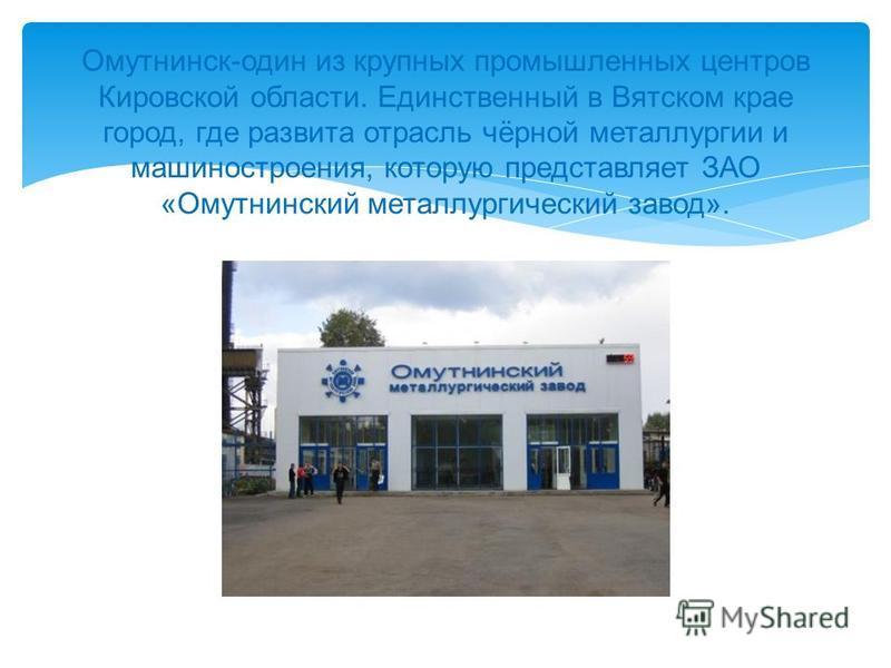 Омутнинск - один из крупных промышленных центров Кировской области. Единственный в Вятском крае город, где развита отрасль чёрной металлургии и машиностроения, которую представляет ЗАО « Омутнинский металлургический завод ».