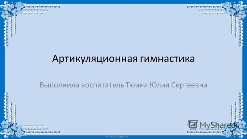 FokinaLida.75@mail.ru Артикуляционная гимнастика Выполнила воспитатель Тюина Юлия Сергеевна