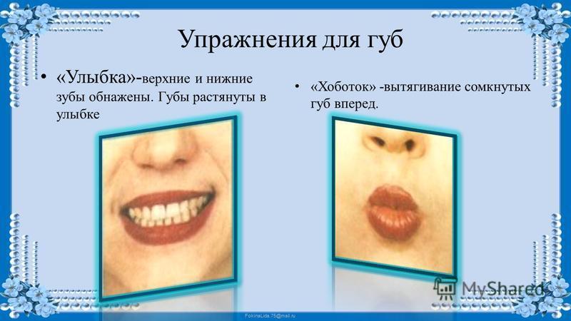 FokinaLida.75@mail.ru Упражнения для губ «Улыбка»- верхние и нижние зубы обнажены. Губы растянуты в улыбке «Хоботок» -вытягивание сомкнутых губ вперед.