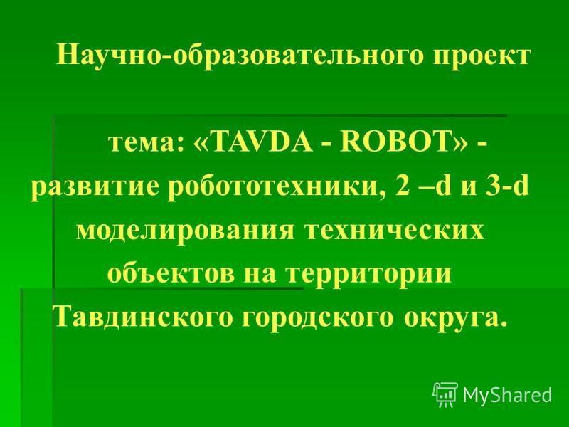 Научно-образовательного проект тема: «TAVDA - ROBOT» - развитие робототехники, 2 –d и 3-d моделирования технических объектов на территории Тавдинского городского округа.